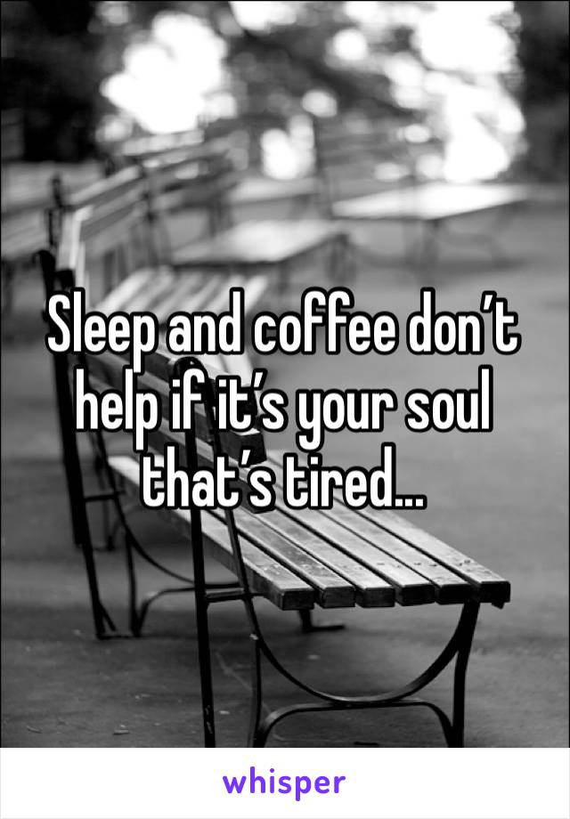 Sleep and coffee don't help if it's your soul that's tired...