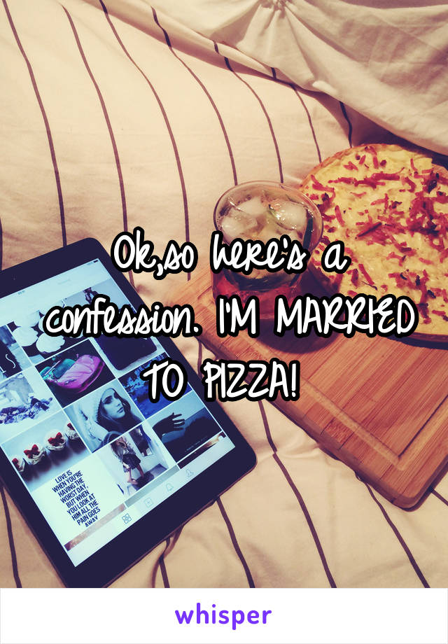 Ok,so here's a confession. I'M MARRIED TO PIZZA!
