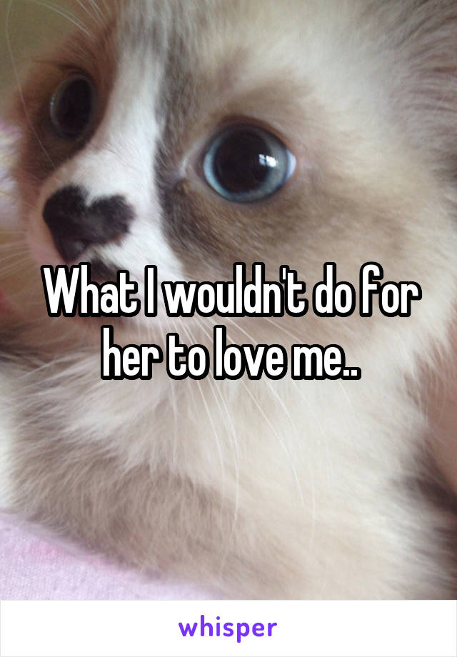 What I wouldn't do for her to love me..