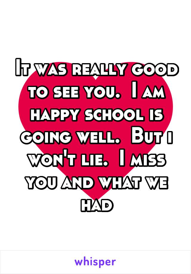 It was really good to see you.  I am happy school is going well.  But i won't lie.  I miss you and what we had