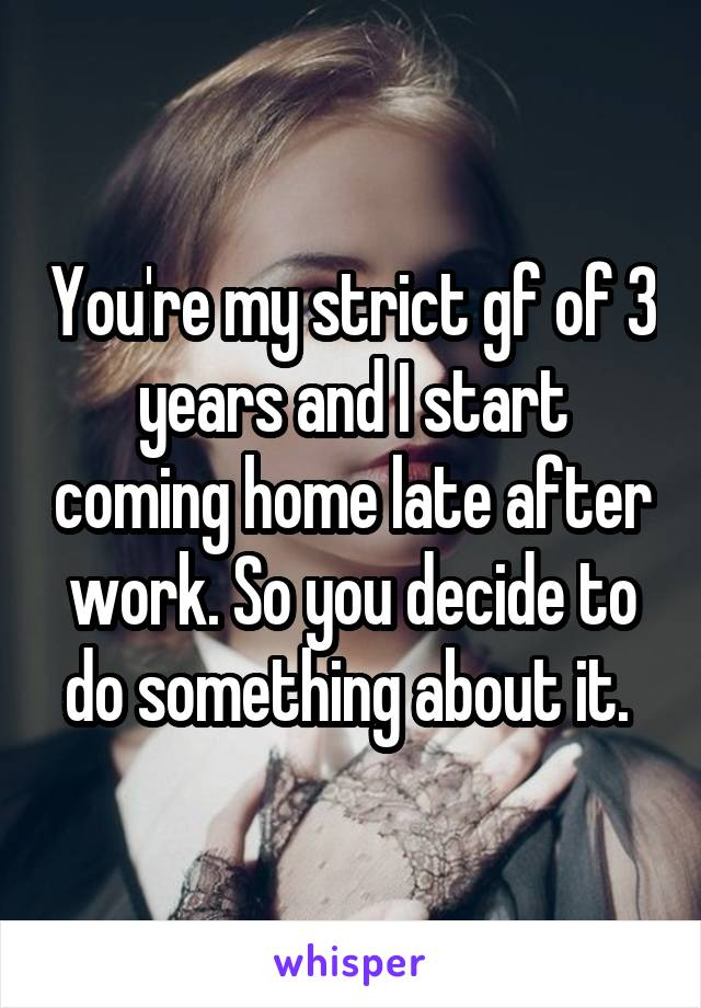 You're my strict gf of 3 years and I start coming home late after work. So you decide to do something about it.