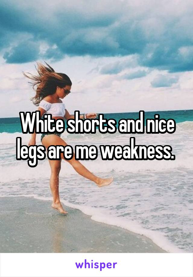White shorts and nice legs are me weakness.
