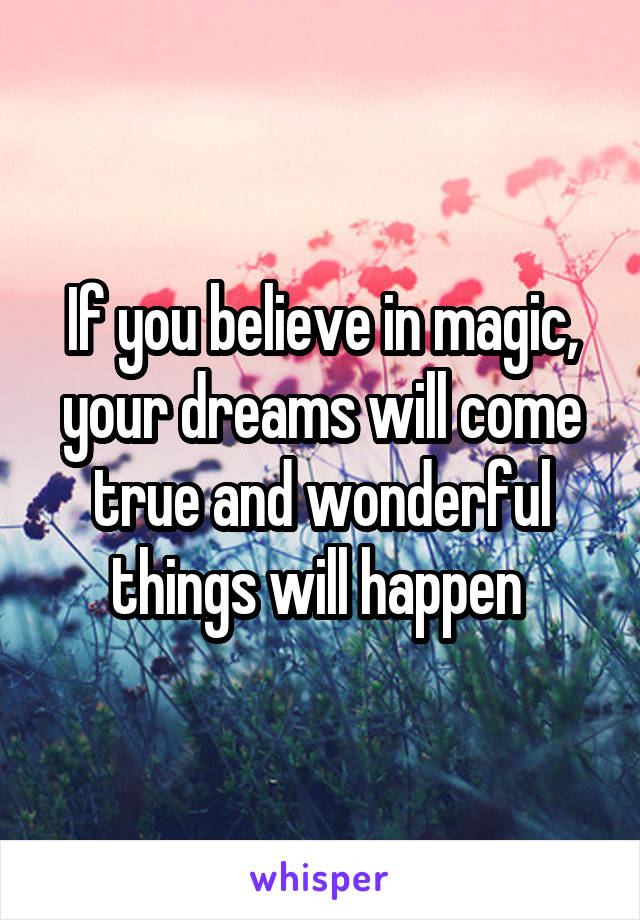 If you believe in magic, your dreams will come true and wonderful things will happen