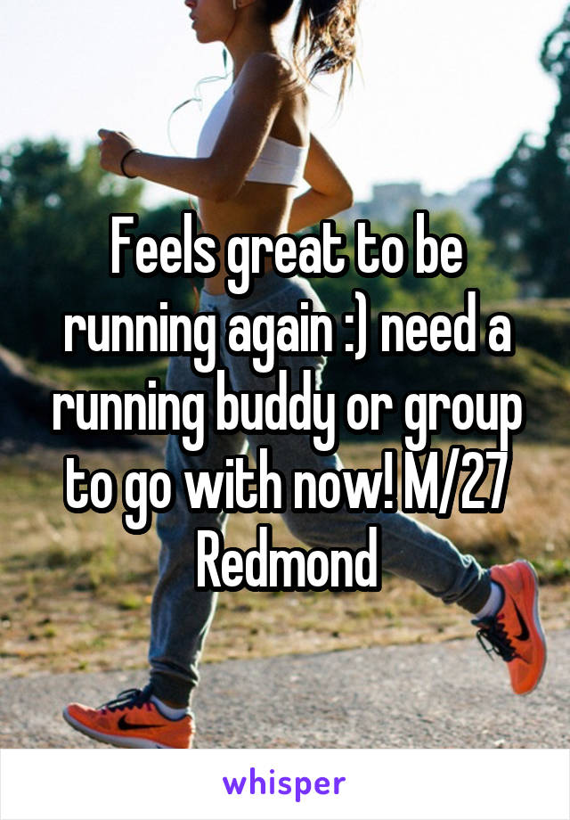 Feels great to be running again :) need a running buddy or group to go with now! M/27 Redmond
