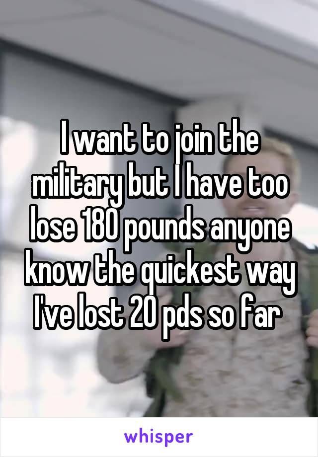 I want to join the military but I have too lose 180 pounds anyone know the quickest way I've lost 20 pds so far