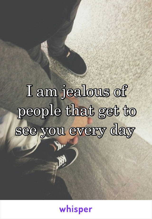 I am jealous of people that get to see you every day