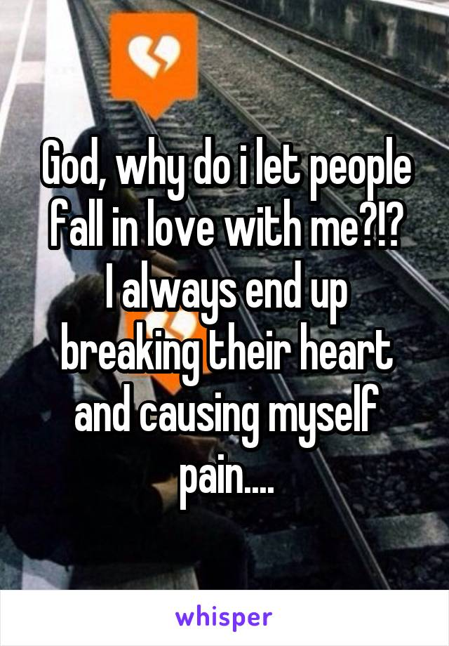 God, why do i let people fall in love with me?!? I always end up breaking their heart and causing myself pain....