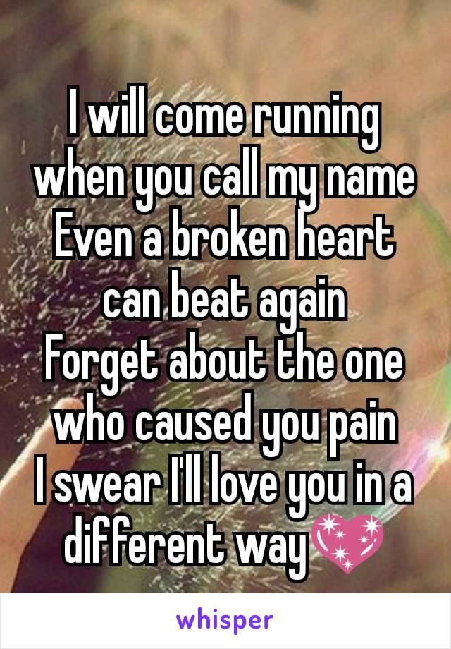 I will come running when you call my name Even a broken heart can beat again Forget about the one who caused you pain I swear I'll love you in a different way💖