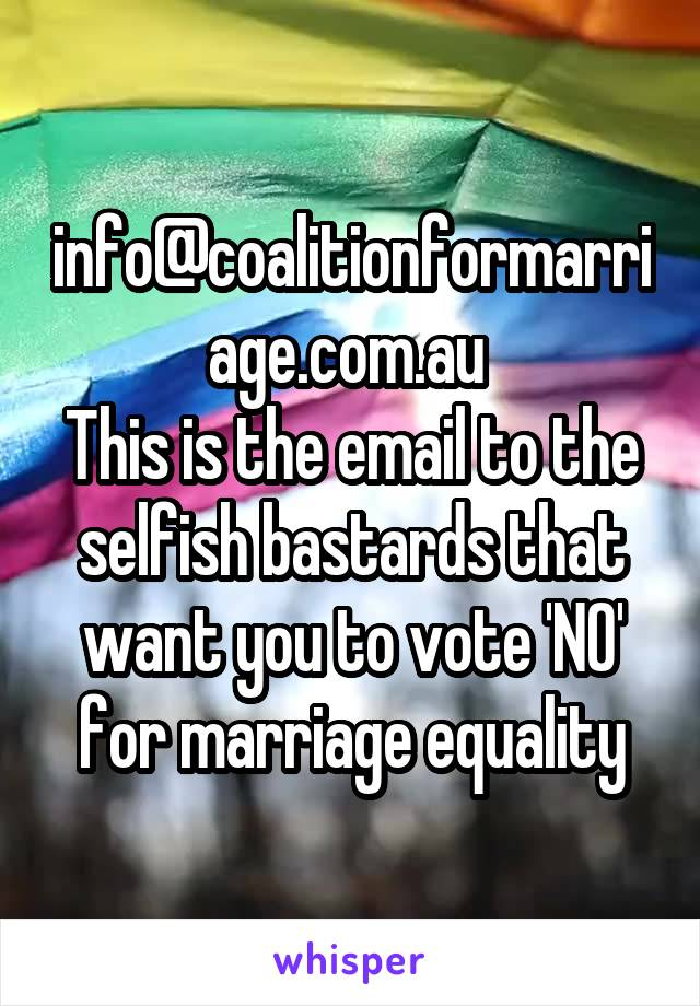 info@coalitionformarriage.com.au  This is the email to the selfish bastards that want you to vote 'NO' for marriage equality