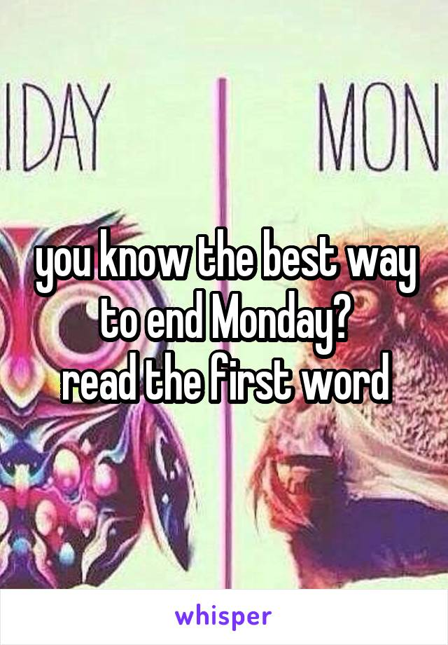 you know the best way to end Monday? read the first word