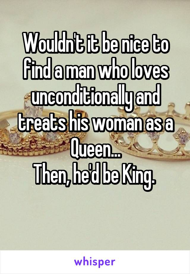 Wouldn't it be nice to find a man who loves unconditionally and treats his woman as a Queen... Then, he'd be King.
