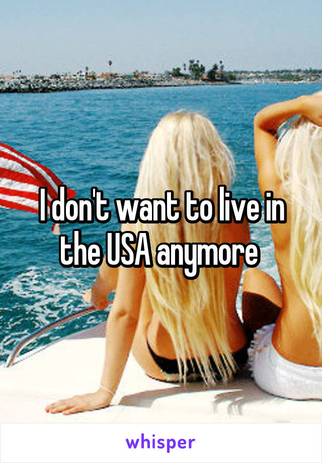 I don't want to live in the USA anymore