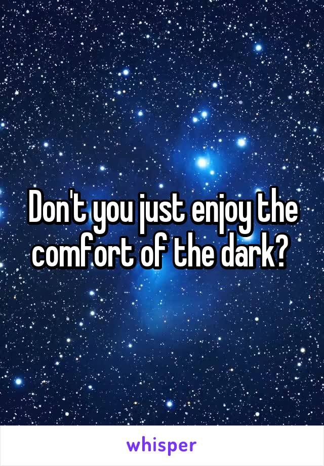 Don't you just enjoy the comfort of the dark?