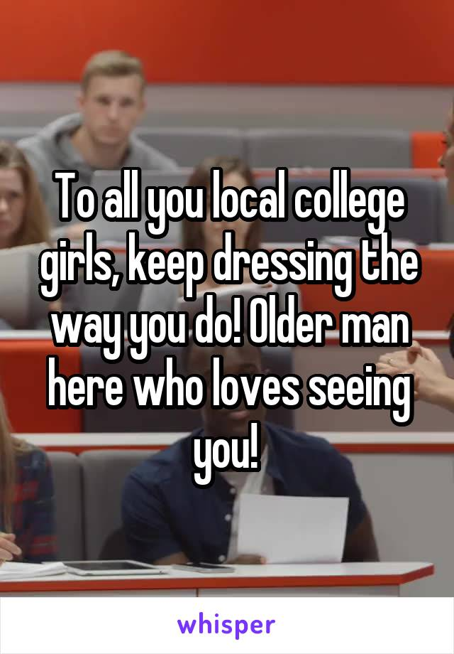To all you local college girls, keep dressing the way you do! Older man here who loves seeing you!