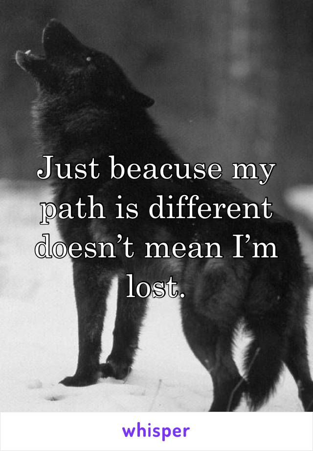 Just beacuse my path is different doesn't mean I'm lost.