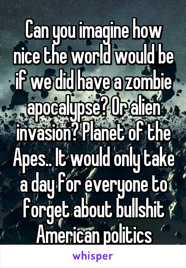Can you imagine how nice the world would be if we did have a zombie apocalypse? Or alien invasion? Planet of the Apes.. It would only take a day for everyone to forget about bullshit American politics