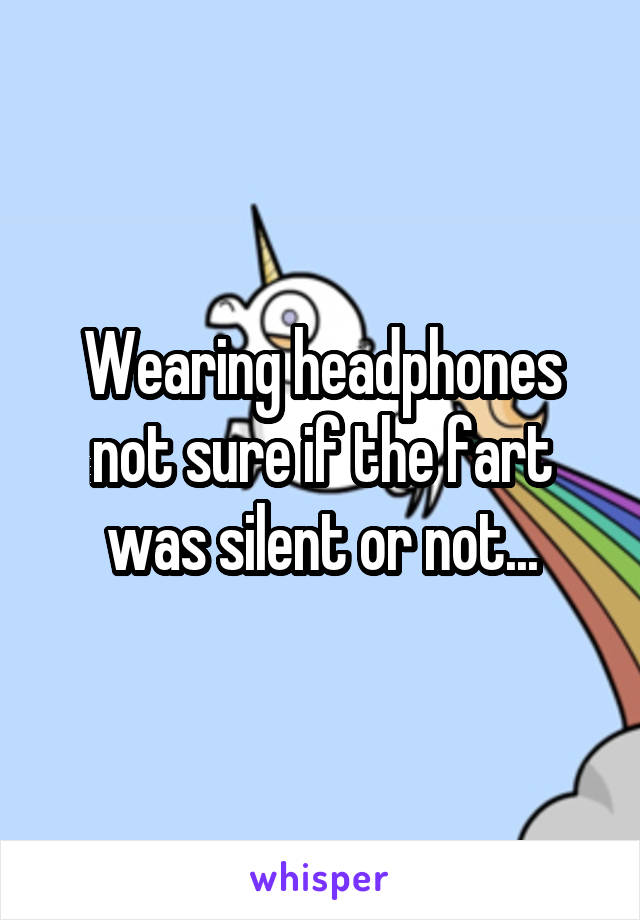 Wearing headphones not sure if the fart was silent or not...