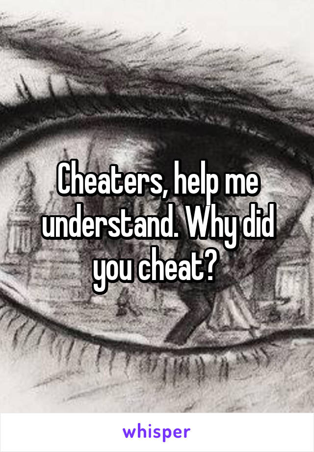 Cheaters, help me understand. Why did you cheat?