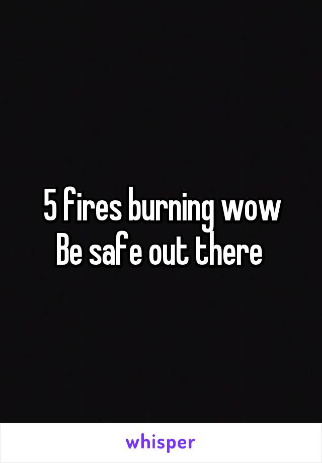 5 fires burning wow Be safe out there