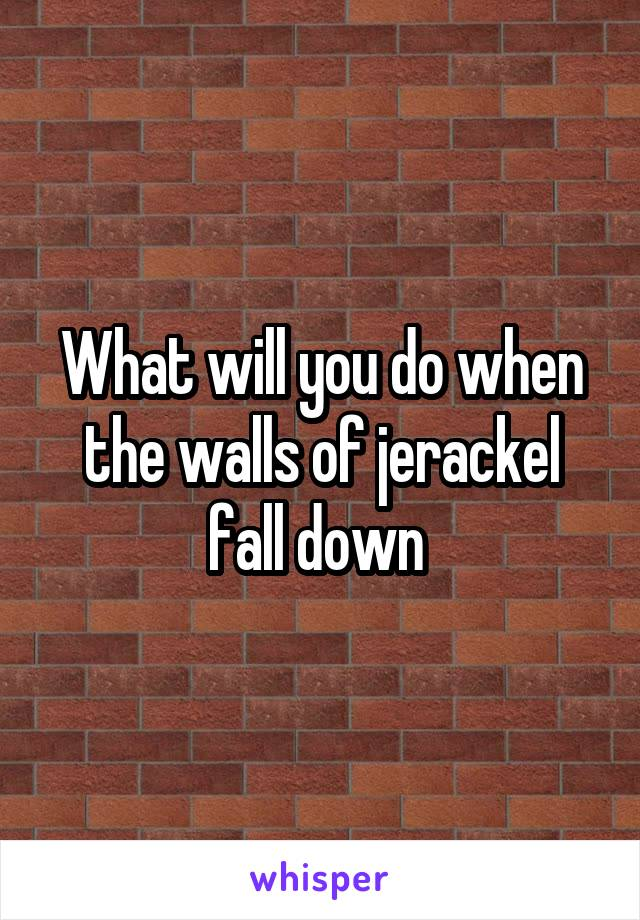 What will you do when the walls of jerackel fall down
