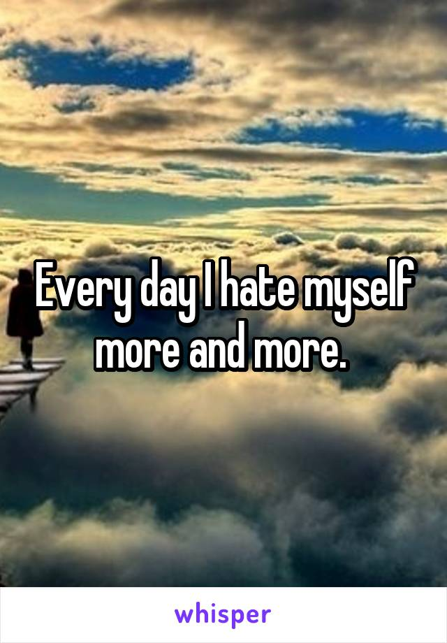 Every day I hate myself more and more.