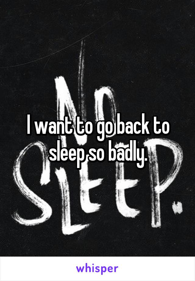 I want to go back to sleep so badly.