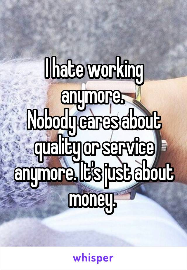 I hate working anymore.  Nobody cares about quality or service anymore. It's just about money.