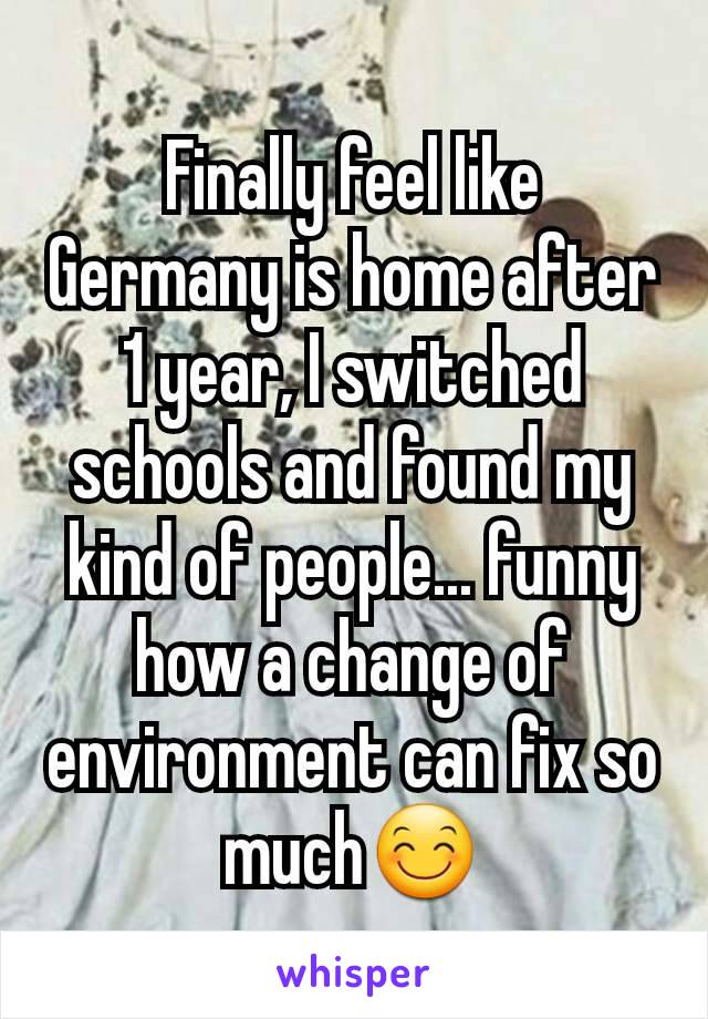 Finally feel like Germany is home after 1 year, I switched schools and found my kind of people... funny how a change of environment can fix so much😊