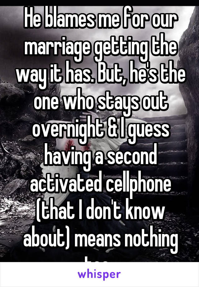 He blames me for our marriage getting the way it has. But, he's the one who stays out overnight & I guess having a second activated cellphone (that I don't know about) means nothing too.