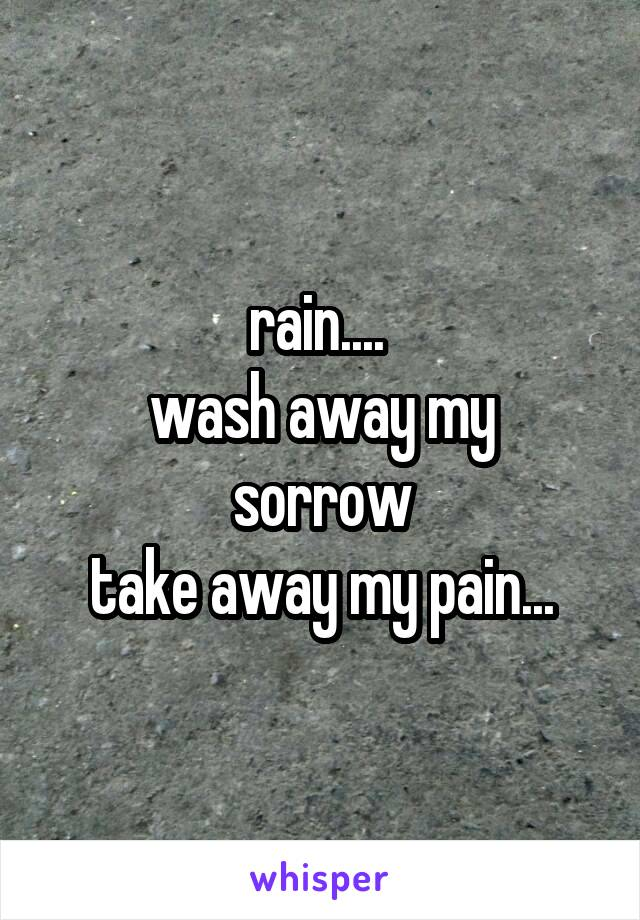 rain....  wash away my sorrow take away my pain...