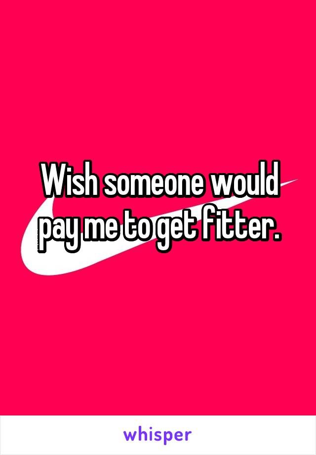 Wish someone would pay me to get fitter.