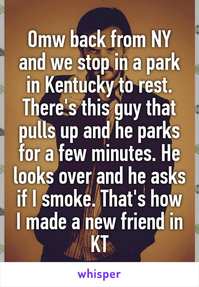Omw back from NY and we stop in a park in Kentucky to rest. There's this guy that pulls up and he parks for a few minutes. He looks over and he asks if I smoke. That's how I made a new friend in KT