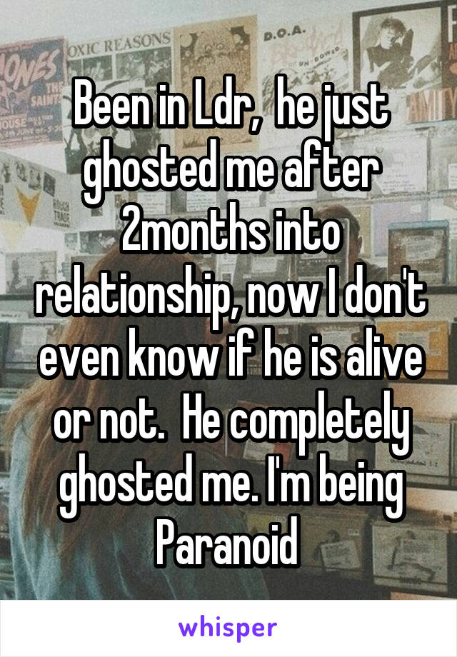 Been in Ldr,  he just ghosted me after 2months into relationship, now I don't even know if he is alive or not.  He completely ghosted me. I'm being Paranoid