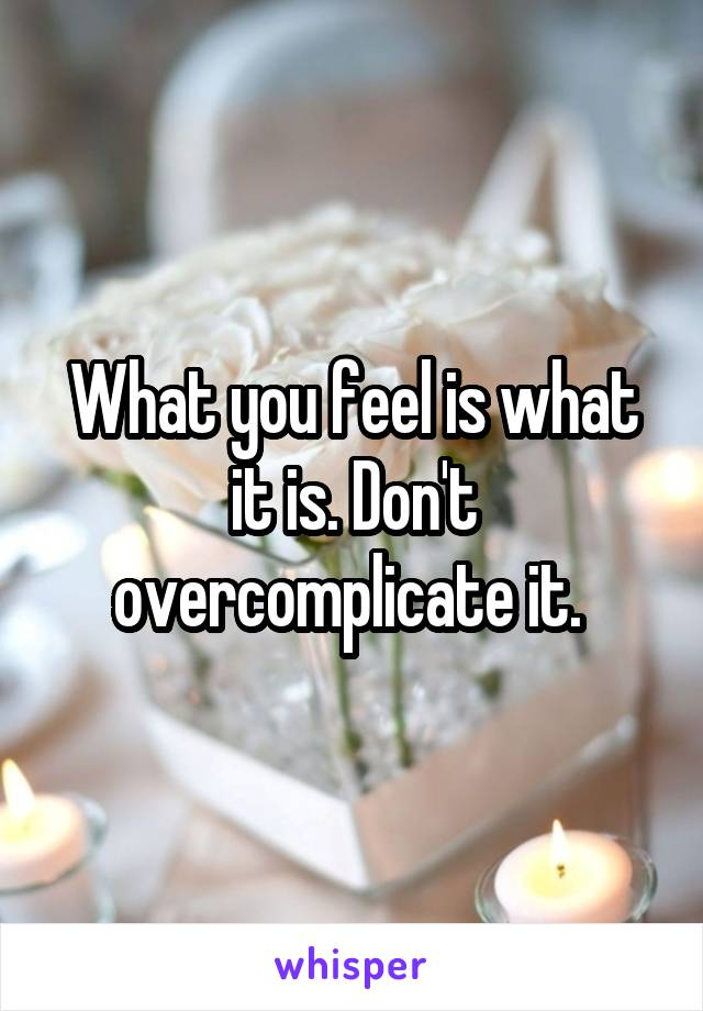 What you feel is what it is. Don't overcomplicate it.