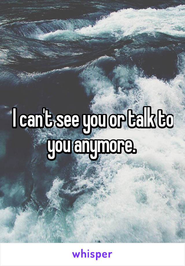I can't see you or talk to you anymore.