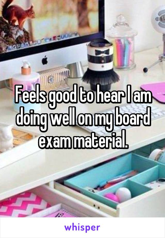 Feels good to hear I am doing well on my board exam material.