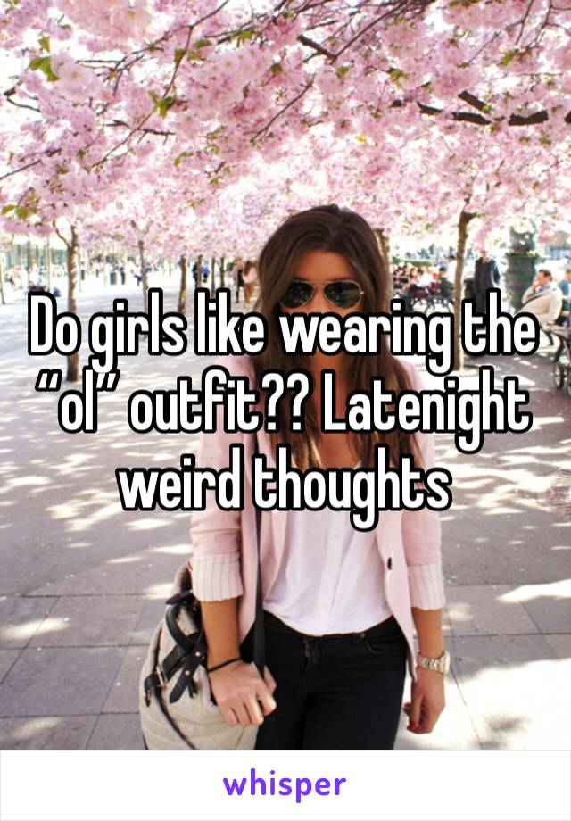 "Do girls like wearing the ""ol"" outfit?? Latenight weird thoughts"
