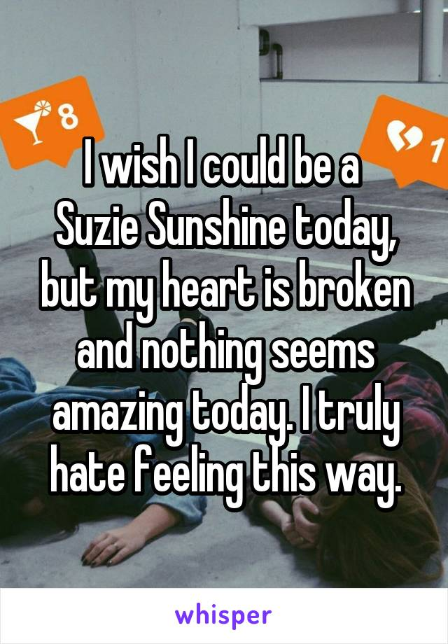 I wish I could be a  Suzie Sunshine today, but my heart is broken and nothing seems amazing today. I truly hate feeling this way.