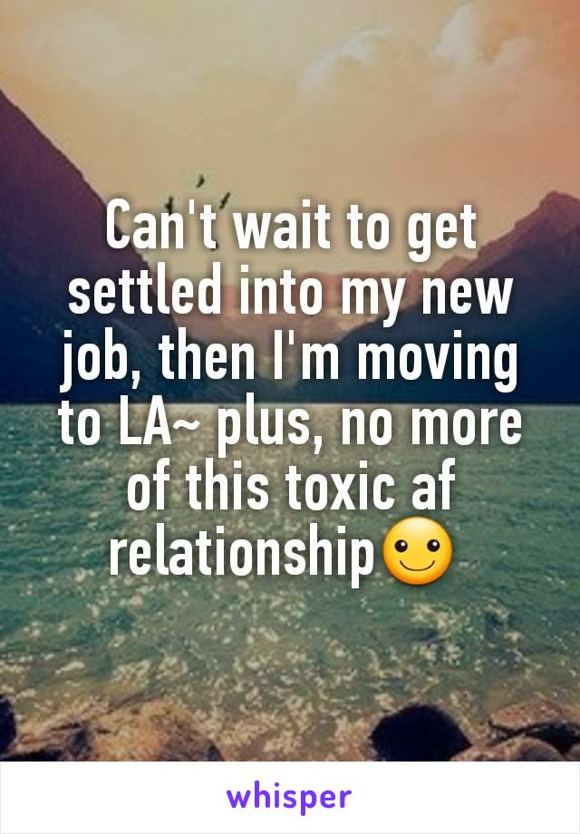 Can't wait to get settled into my new job, then I'm moving to LA~ plus, no more of this toxic af relationship☺