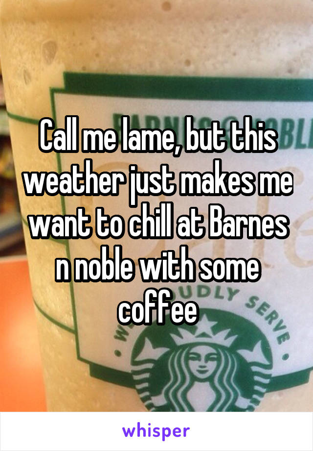 Call me lame, but this weather just makes me want to chill at Barnes n noble with some coffee