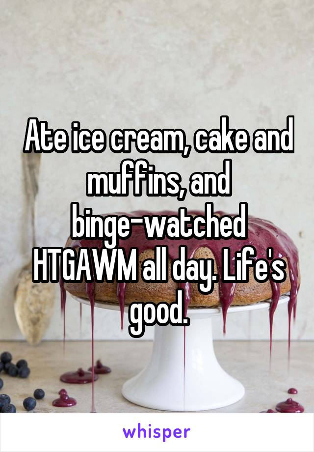 Ate ice cream, cake and muffins, and binge-watched HTGAWM all day. Life's good.