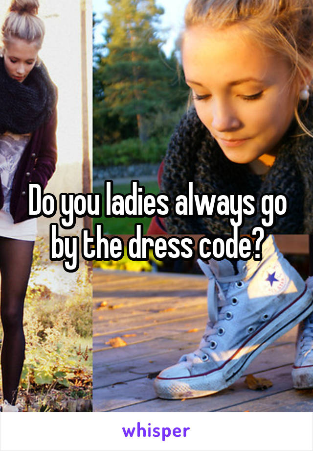 Do you ladies always go by the dress code?