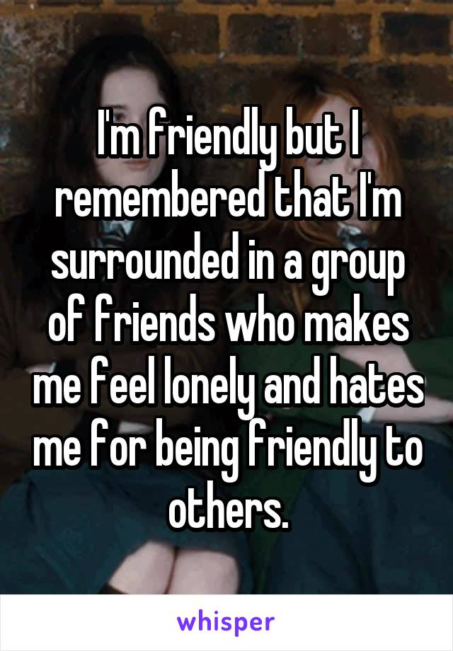 I'm friendly but I remembered that I'm surrounded in a group of friends who makes me feel lonely and hates me for being friendly to others.