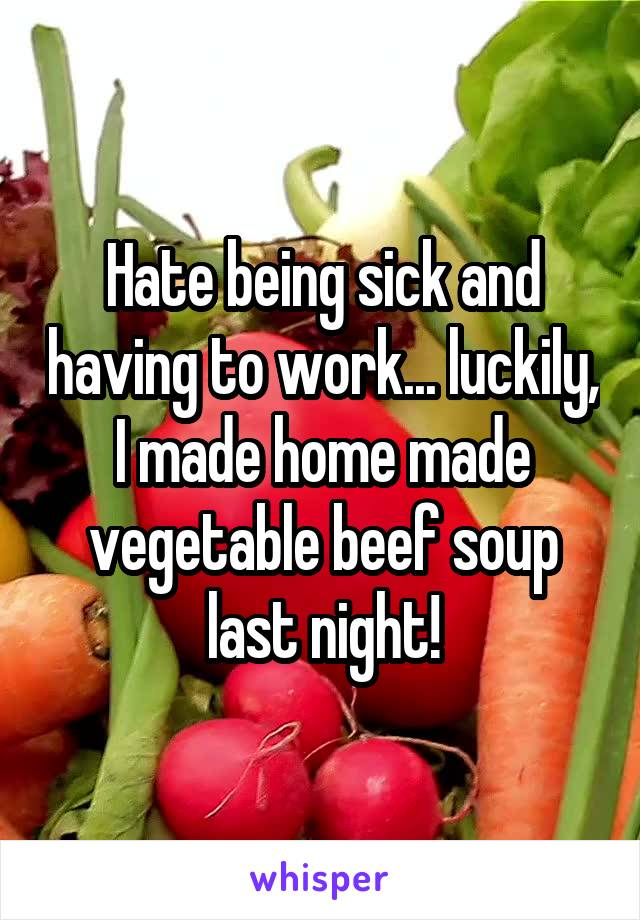 Hate being sick and having to work... luckily, I made home made vegetable beef soup last night!