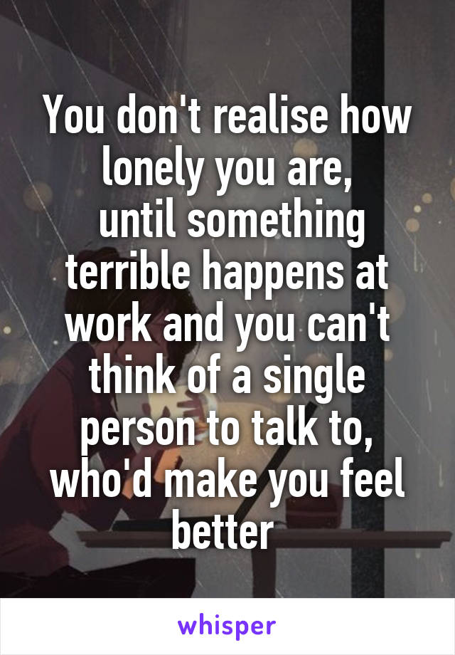 You don't realise how lonely you are,  until something terrible happens at work and you can't think of a single person to talk to, who'd make you feel better