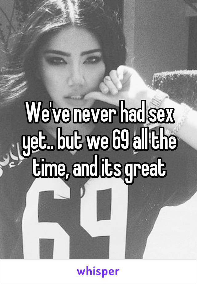 We've never had sex yet.. but we 69 all the time, and its great