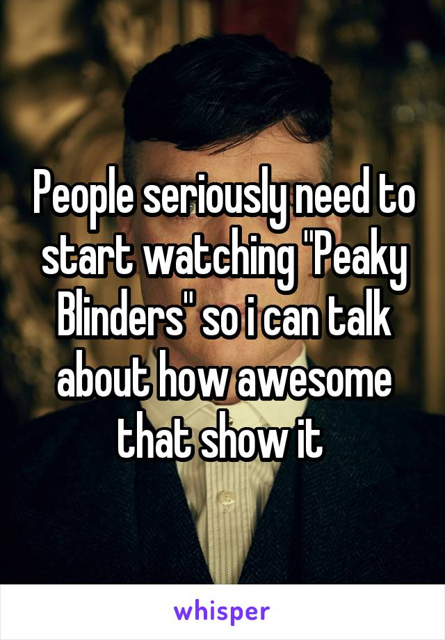 "People seriously need to start watching ""Peaky Blinders"" so i can talk about how awesome that show it"