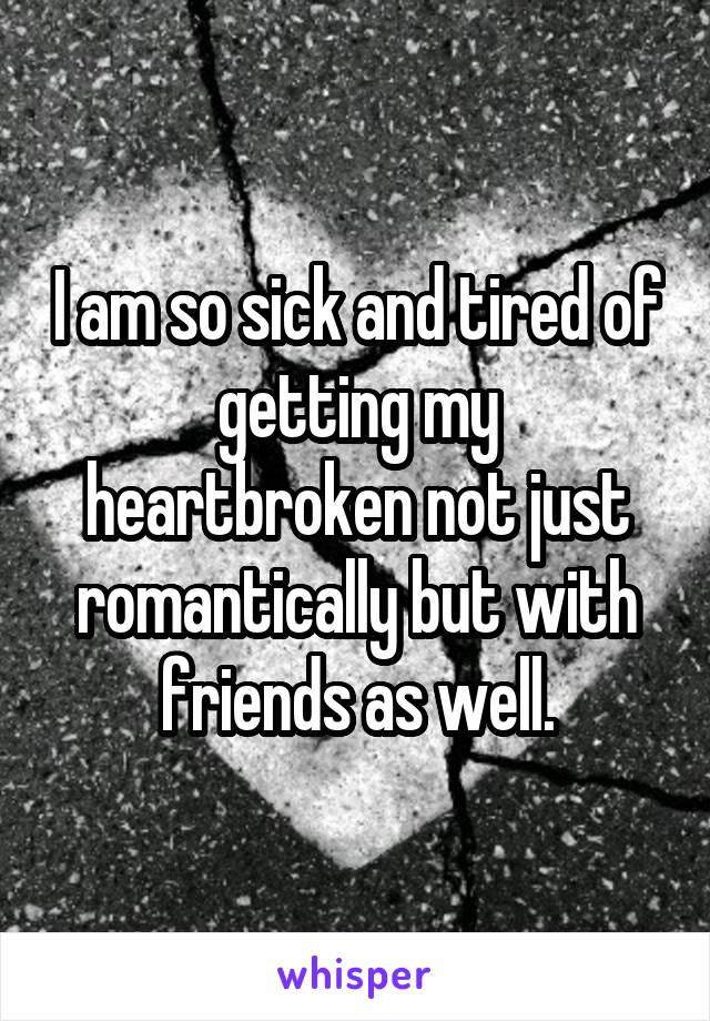 I am so sick and tired of getting my heartbroken not just romantically but with friends as well.