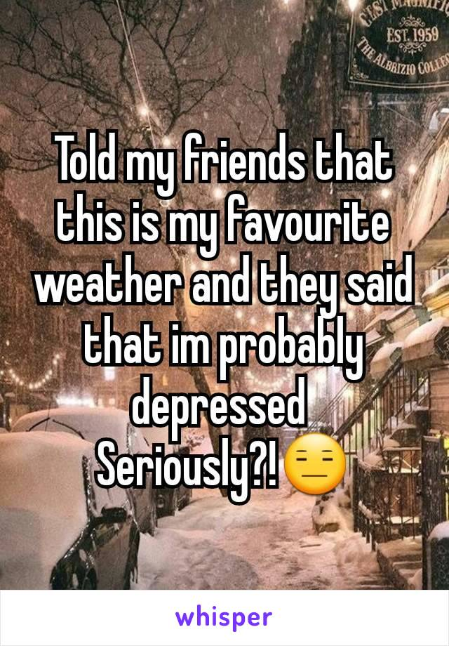 Told my friends that this is my favourite weather and they said that im probably depressed  Seriously?!😑