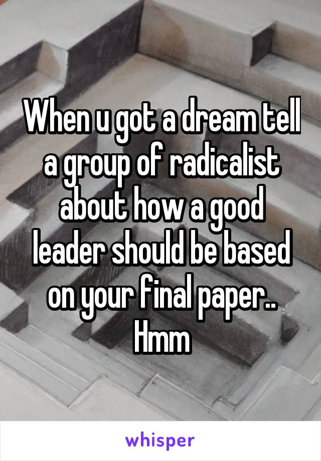 When u got a dream tell a group of radicalist about how a good leader should be based on your final paper.. Hmm